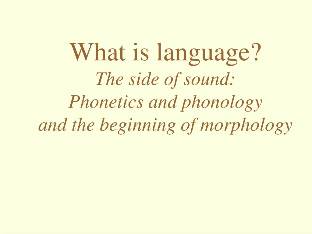 what is language the side of sound phonetics and phonology and the beginning of morphology