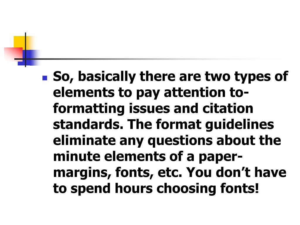 So, basically there are two types of elements to pay attention to- formatting issues and citation standards. The format guidelines eliminate any questions about the minute elements of a paper- margins, fonts, etc. You don't have to spend hours choosing fonts!
