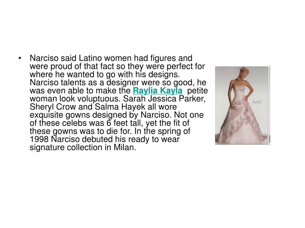 Narciso said Latino women had figures and were proud of that fact so they were perfect for where he wanted to go with his designs. Narciso talents as a designer were so good, he was even able to make the