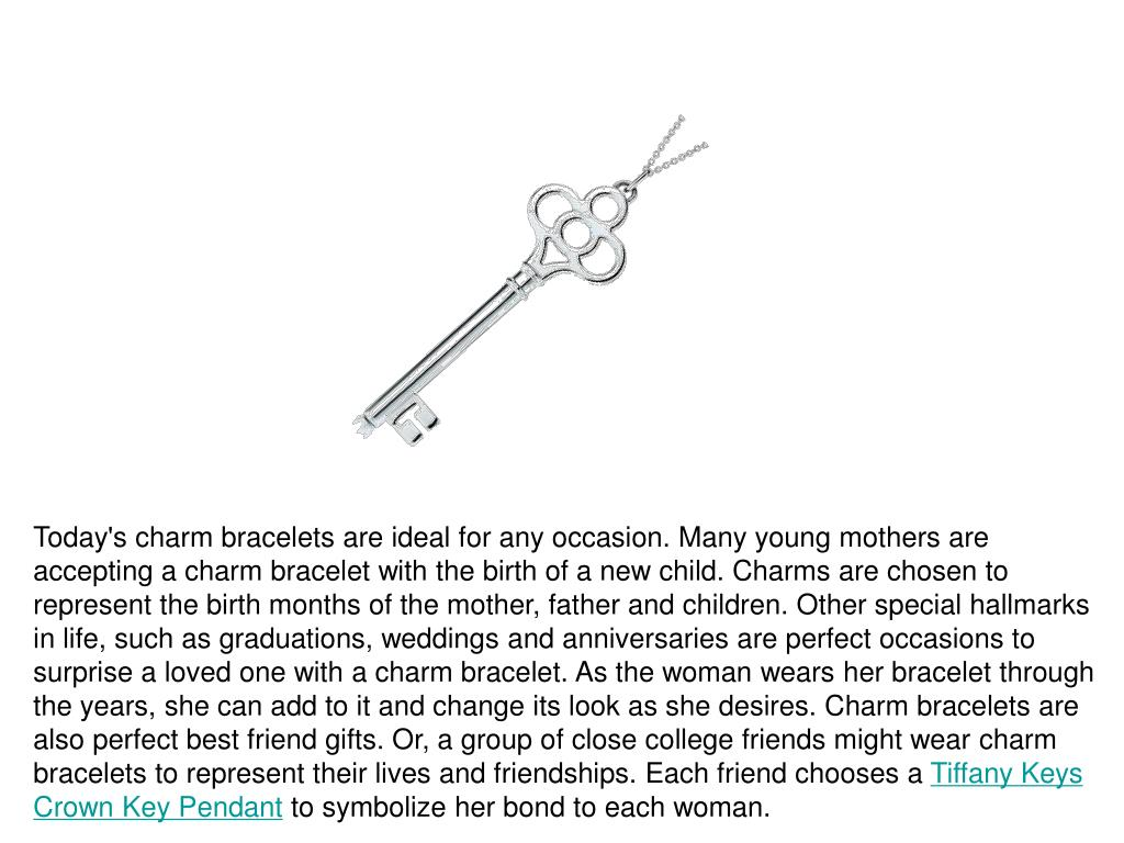 Today's charm bracelets are ideal for any occasion. Many young mothers are accepting a charm bracelet with the birth of a new child. Charms are chosen to represent the birth months of the mother, father and children. Other special hallmarks in life, such as graduations, weddings and anniversaries are perfect occasions to surprise a loved one with a charm bracelet. As the woman wears her bracelet through the years, she can add to it and change its look as she desires. Charm bracelets are also perfect best friend gifts. Or, a group of close college friends might wear charm bracelets to represent their lives and friendships. Each friend chooses a
