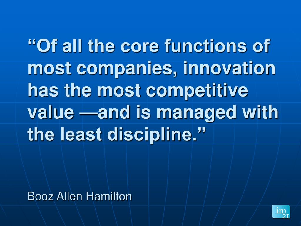 """Of all the core functions of most companies, innovation has the most competitive value —and is managed with the least discipline."""