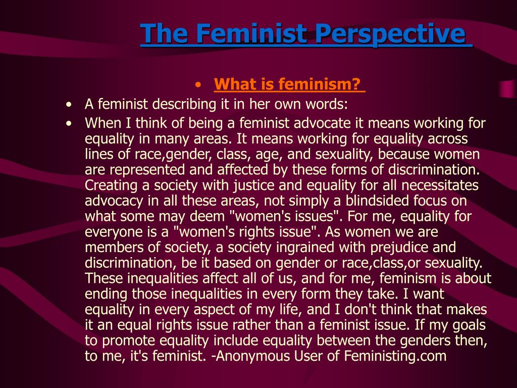 a feminist perspective on the female Feminism and race in the united states this article traces the history of us mainstream feminist thought from an essentialist notion of womanhood based on the normative model of middle-class white women's experiences, to a recognition that women are, in fact, quite diverse and see themselves differently.