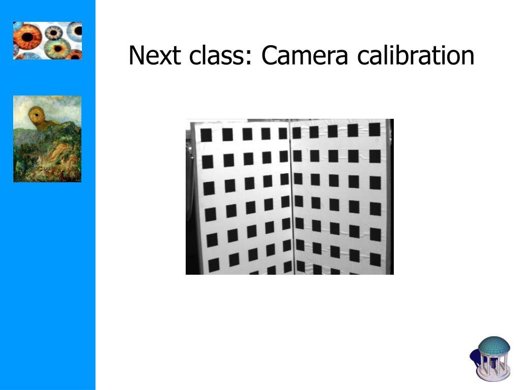 Next class: Camera calibration
