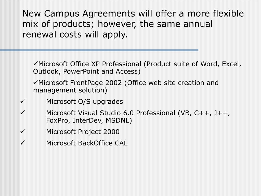 New Campus Agreements will offer a more flexible mix of products; however, the same annual renewal costs will apply.
