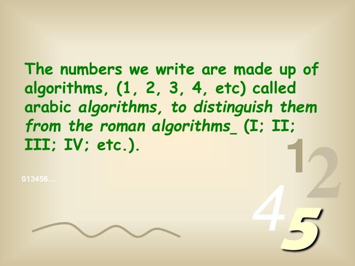 The numbers we write are made up of  algorithms, (1, 2, 3, 4, etc) called arabic