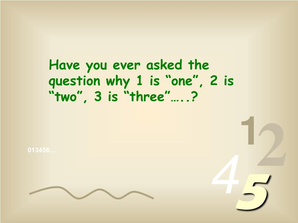 "Have you ever asked the question why 1 is ""one"", 2 is ""two"", 3 is ""three""…..?"