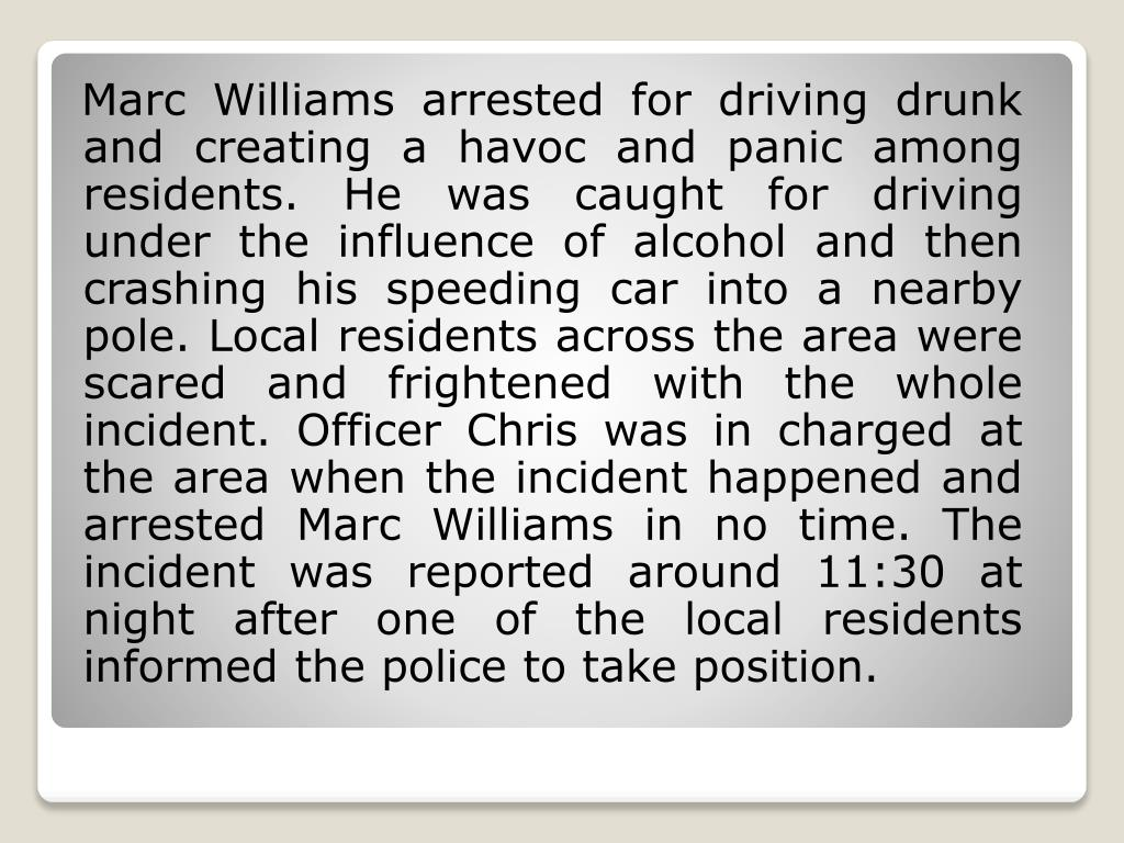 Marc Williams arrested for driving drunk and creating a havoc and panic among residents. He was caught for driving under the influence of alcohol and then crashing his speeding car into a nearby pole. Local residents across the area were scared and frightened with the whole incident. Officer Chris was in charged at the area when the incident happened and arrested Marc Williams in no time. The incident was reported around 11:30 at night after one of the local residents informed the police to take position.