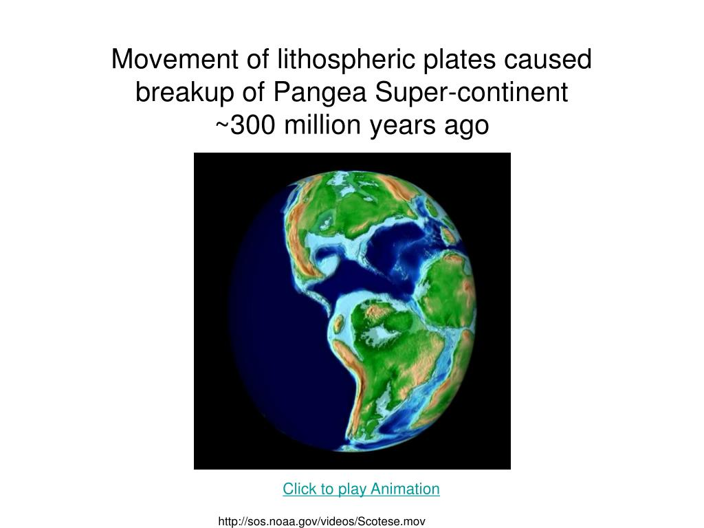 Movement of lithospheric plates caused breakup of Pangea Super-continent
