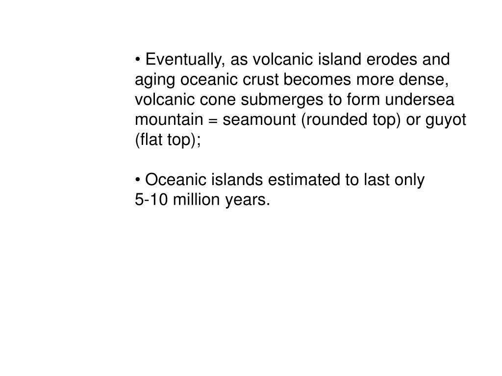 Eventually, as volcanic island erodes and aging oceanic crust becomes more dense, volcanic cone submerges to form undersea mountain = seamount (rounded top) or guyot (flat top);