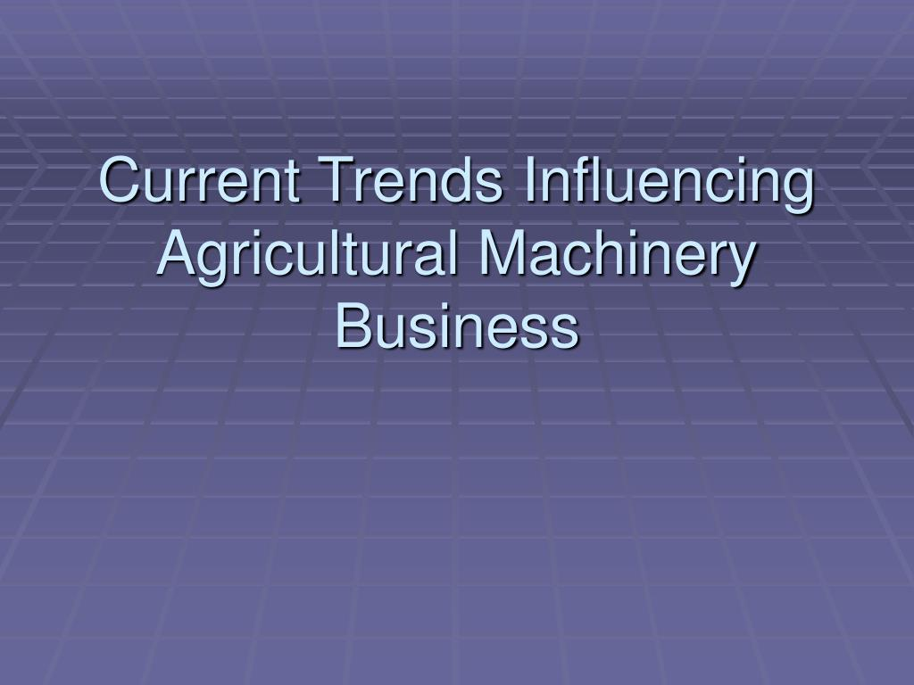 Current Trends Influencing Agricultural Machinery Business