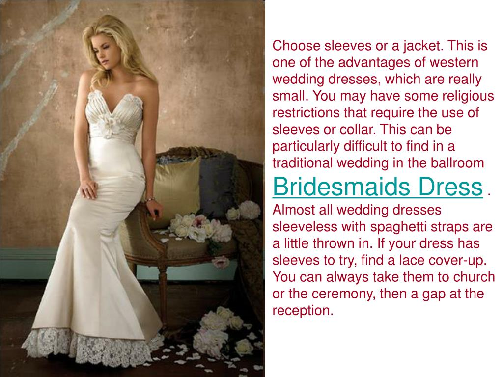 Choose sleeves or a jacket. This is one of the advantages of western wedding dresses, which are really small. You may have some religious restrictions that require the use of sleeves or collar. This can be particularly difficult to find in a traditional wedding in the ballroom