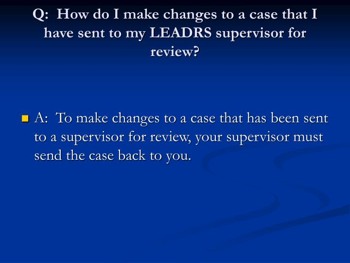 Q:  How do I make changes to a case that I have sent to my LEADRS supervisor for review?