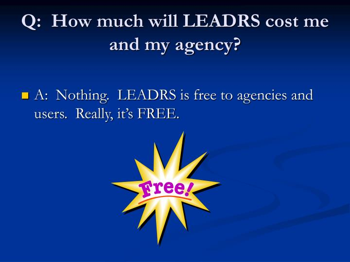 Q:  How much will LEADRS cost me and my agency?