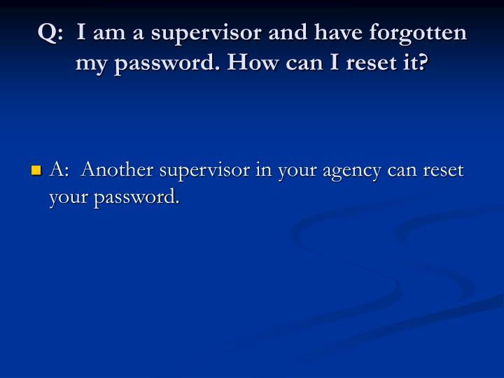 Q:  I am a supervisor and have forgotten my password. How can I reset it?