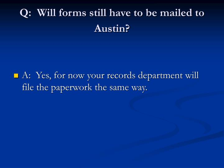 Q:  Will forms still have to be mailed to Austin?