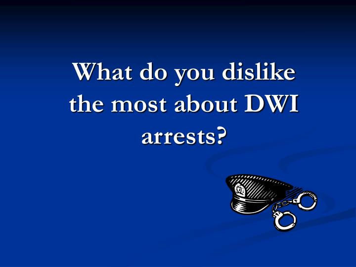 What do you dislike the most about DWI arrests?