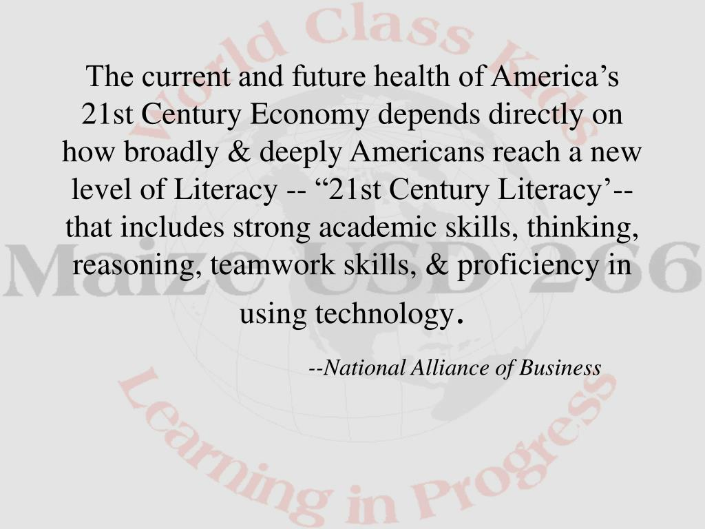 """The current and future health of America's 21st Century Economy depends directly on how broadly & deeply Americans reach a new level of Literacy -- """"21st Century Literacy'--that includes strong academic skills, thinking, reasoning, teamwork skills, & proficiency in using technology"""