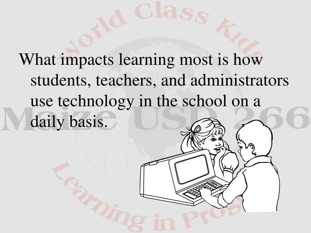 What impacts learning most is how students, teachers, and administrators use technology in the school on a daily basis.