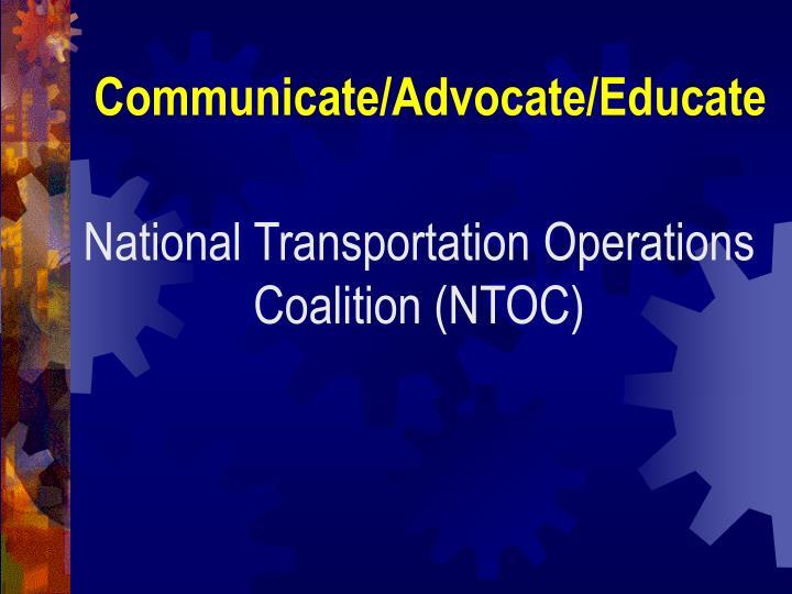 Communicate/Advocate/Educate