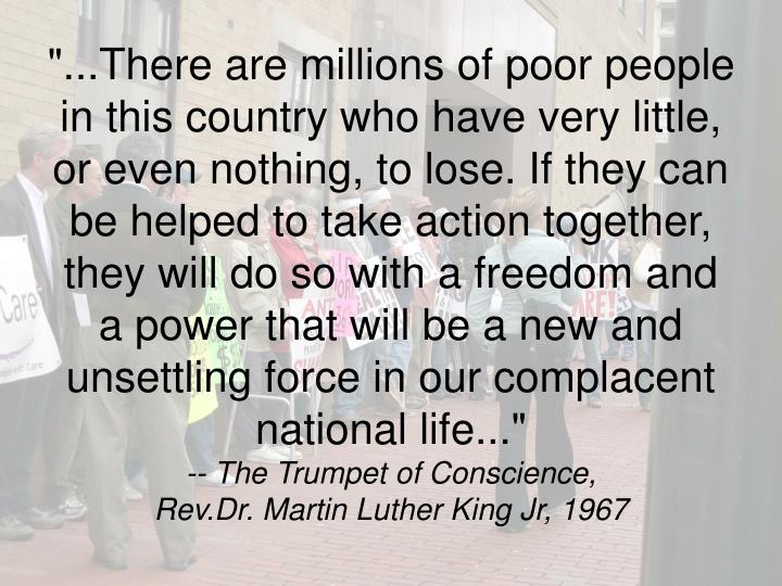 """...There are millions of poor people in this country who have very little, or even nothing, to lose. If they can be helped to take action together, they will do so with a freedom and a power that will be a new and unsettling force in our complacent national life..."""