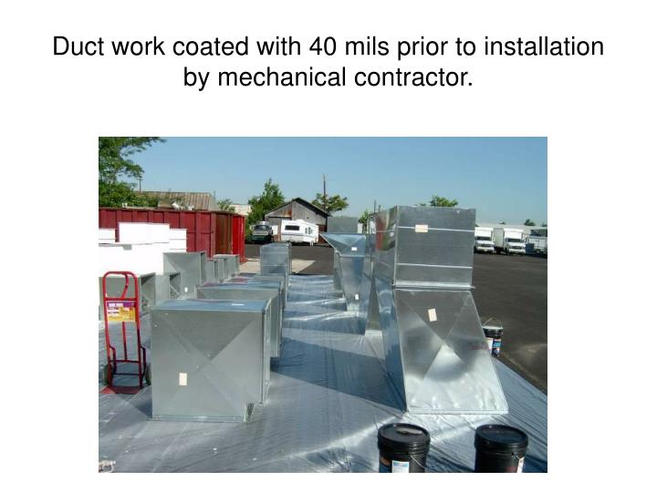 Duct work coated with 40 mils prior to installation by mechanical contractor.