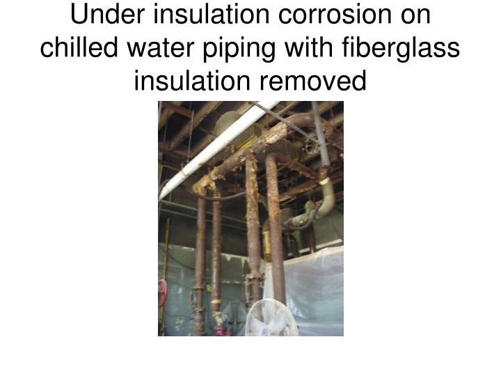 Under insulation corrosion on chilled water piping with fiberglass   insulation removed