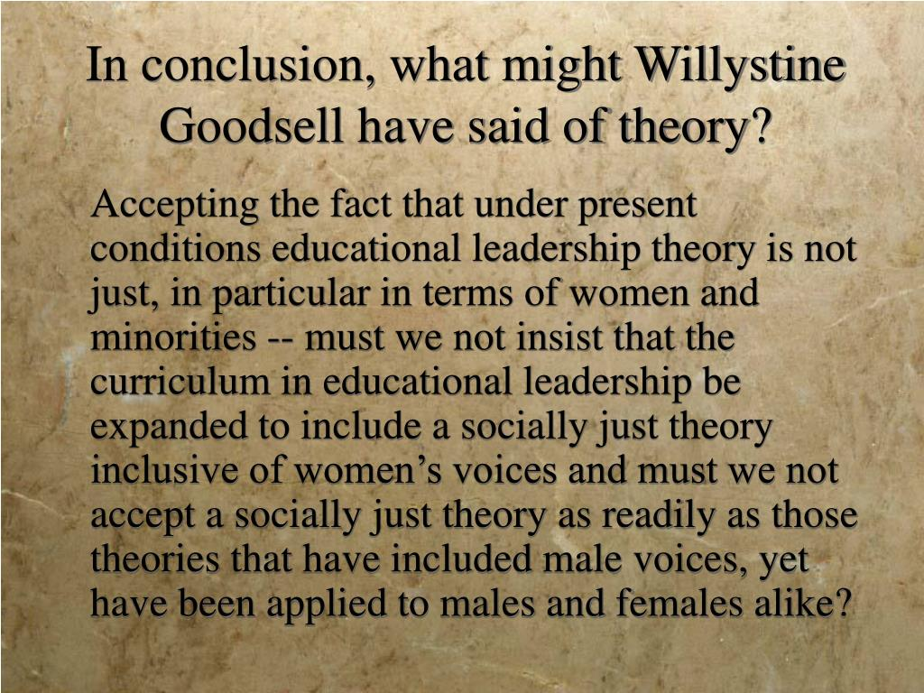 In conclusion, what might Willystine Goodsell have said of theory?
