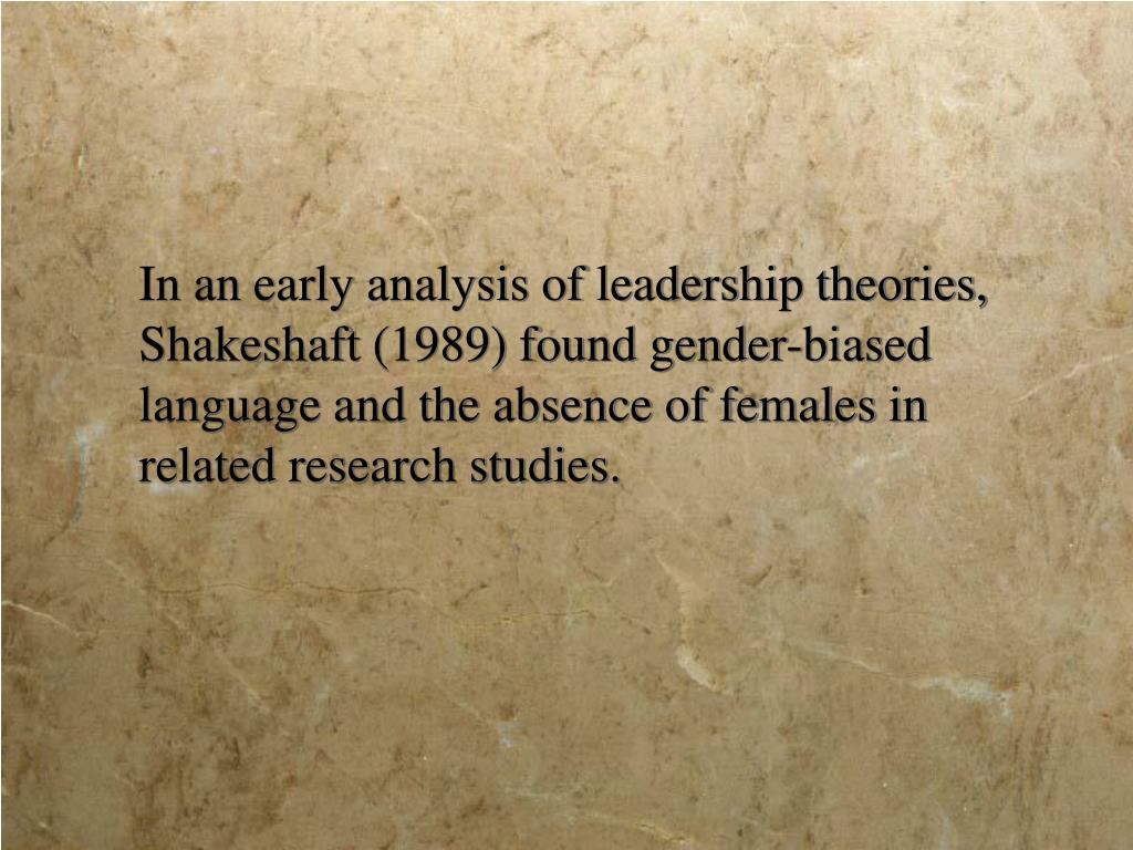 In an early analysis of leadership theories, Shakeshaft (1989) found gender-biased language and the absence of females in related research studies.