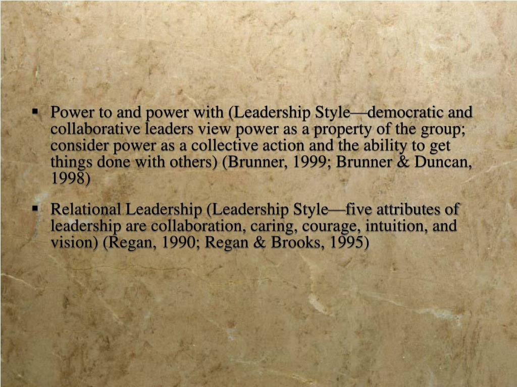 Power to and power with (Leadership Style—democratic and collaborative leaders view power as a property of the group; consider power as a collective action and the ability to get things done with others) (Brunner, 1999; Brunner & Duncan, 1998)