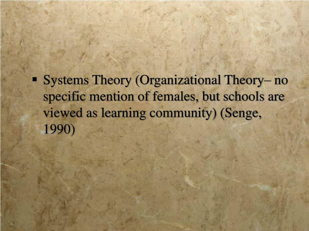 Systems Theory (Organizational Theory– no specific mention of females, but schools are viewed as learning community) (Senge, 1990)