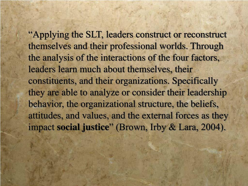"""Applying the SLT, leaders construct or reconstruct themselves and their professional worlds. Through the analysis of the interactions of the four factors, leaders learn much about themselves, their constituents, and their organizations. Specifically they are able to analyze or consider their leadership behavior, the organizational structure, the beliefs, attitudes, and values, and the external forces as they impact"