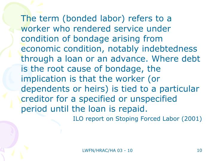 The term (bonded labor) refers to a worker who rendered service under condition of bondage arising from economic condition, notably indebtedness through a loan or an advance. Where debt is the root cause of bondage, the implication is that the worker (or dependents or heirs) is tied to a particular creditor for a specified or unspecified period until the loan is repaid.