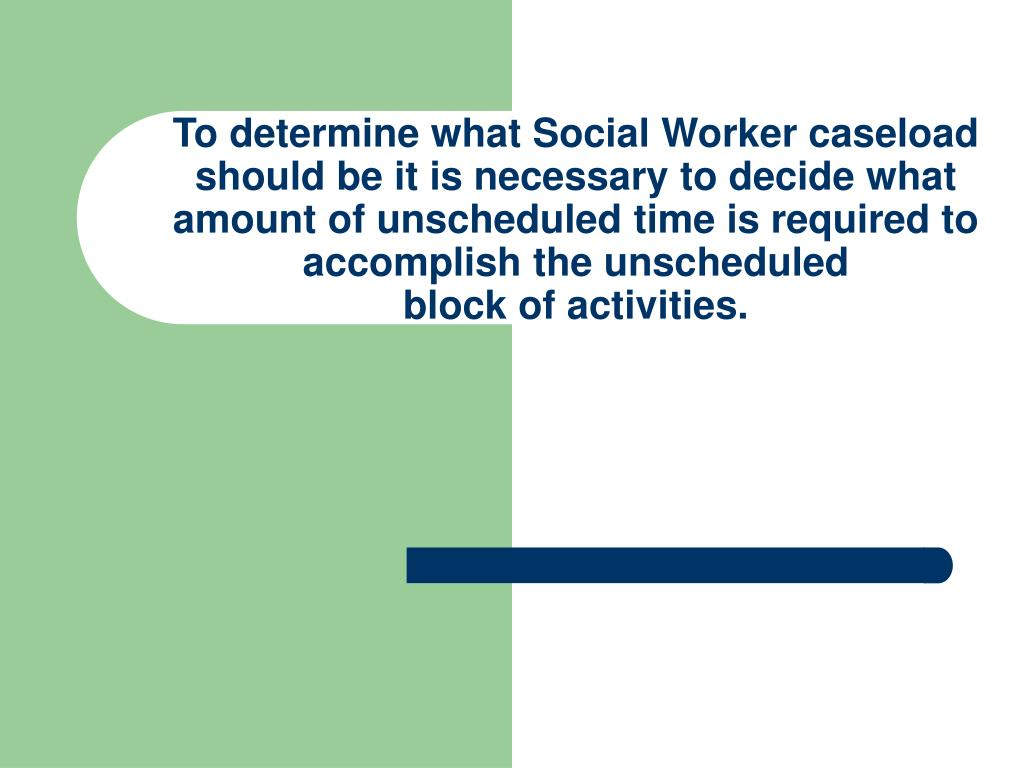 To determine what Social Worker caseload should be it is necessary to decide what amount of unscheduled time is required to accomplish the unscheduled
