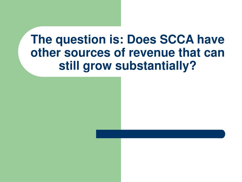 The question is: Does SCCA have other sources of revenue that can still grow substantially?