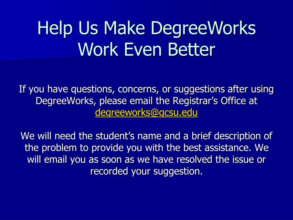 If you have questions, concerns, or suggestions after using DegreeWorks, please email the Registrar's Office at