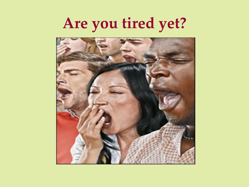 Are you tired yet?