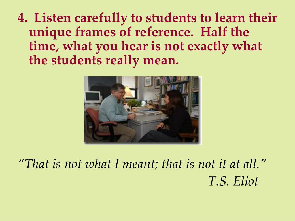 4.  Listen carefully to students to learn their unique frames of reference.  Half the time, what you hear is not exactly what the students really mean.
