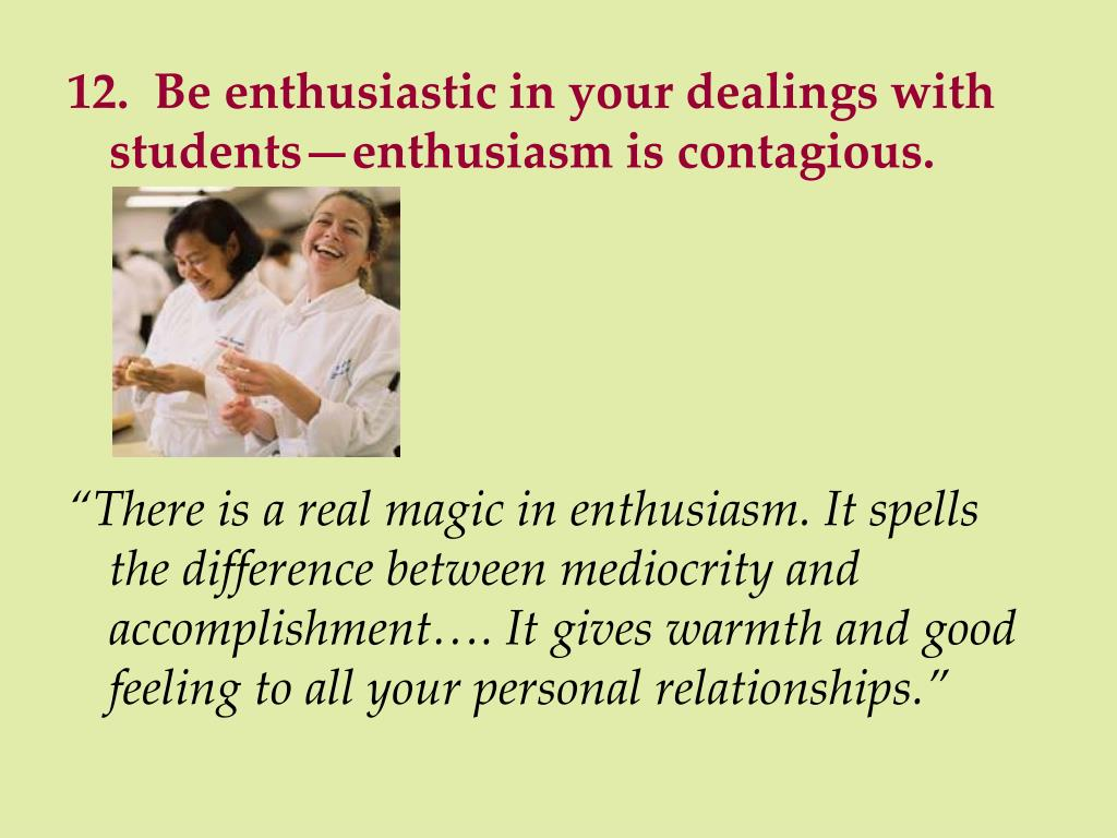 12.  Be enthusiastic in your dealings with students—enthusiasm is contagious.