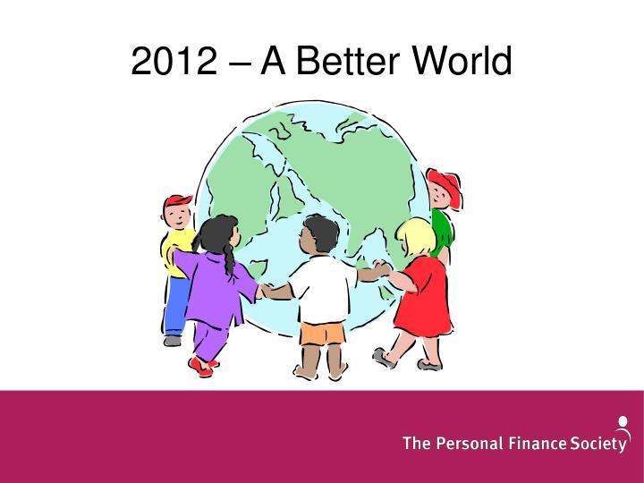2012 – A Better World