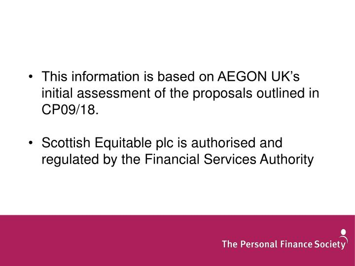 This information is based on AEGON UK's  initial assessment of the proposals outlined in CP09/18.