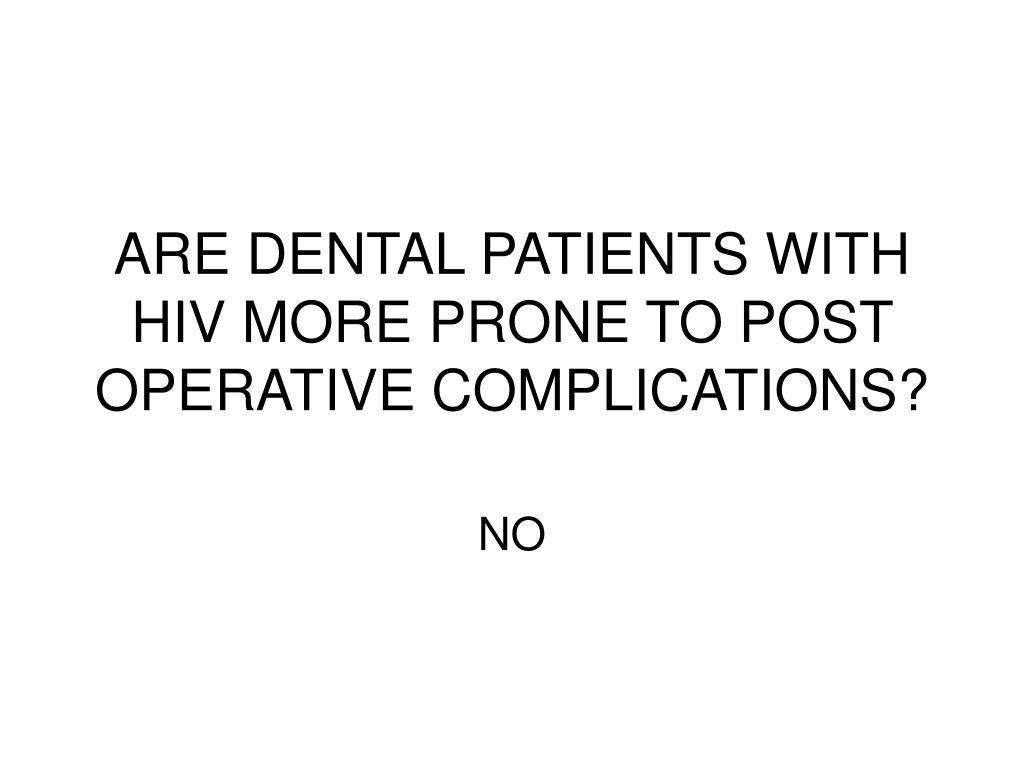 ARE DENTAL PATIENTS WITH HIV MORE PRONE TO POST OPERATIVE COMPLICATIONS?