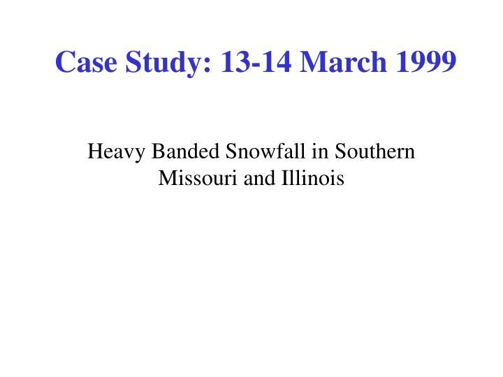 Case Study: 13-14 March 1999
