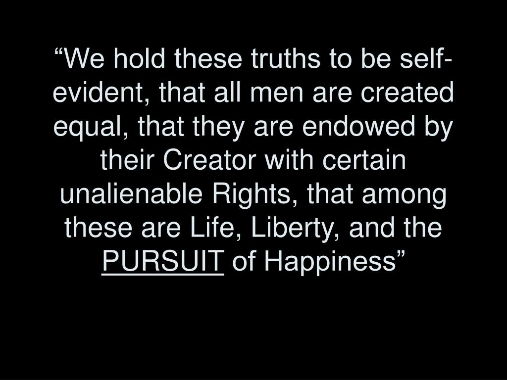 """We hold these truths to be self-evident, that all men are created equal, that they are endowed by their Creator with certain unalienable Rights, that among these are Life, Liberty, and the"