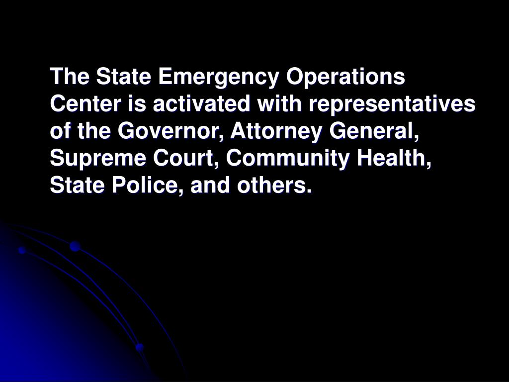 The State Emergency Operations Center is activated with representatives of the Governor, Attorney General, Supreme Court, Community Health, State Police, and others.