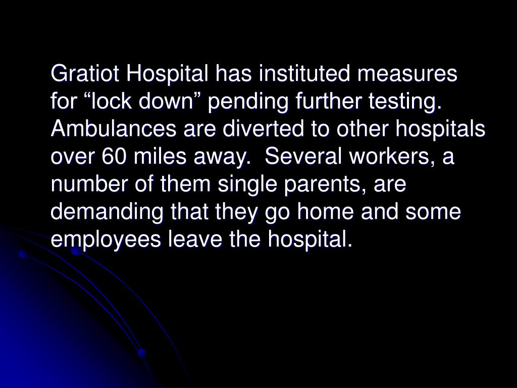 """Gratiot Hospital has instituted measures for """"lock down"""" pending further testing.  Ambulances are diverted to other hospitals over 60 miles away.  Several workers, a number of them single parents, are demanding that they go home and some employees leave the hospital."""