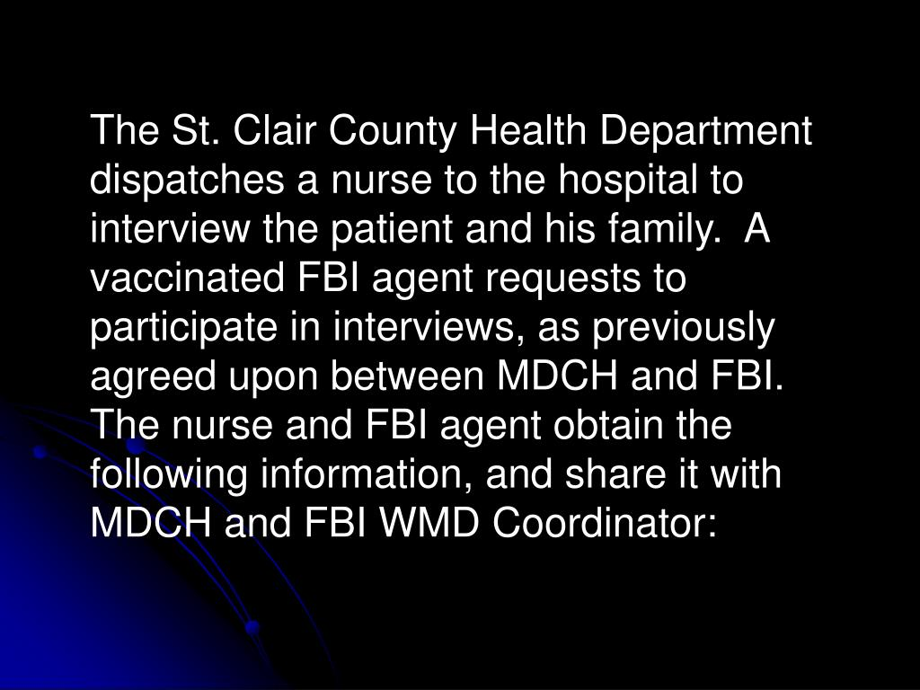 The St. Clair County Health Department dispatches a nurse to the hospital to interview the patient and his family.  A vaccinated FBI agent requests to participate in interviews, as previously agreed upon between MDCH and FBI.  The nurse and FBI agent obtain the following information, and share it with MDCH and FBI WMD Coordinator: