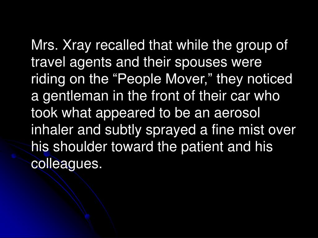 """Mrs. Xray recalled that while the group of travel agents and their spouses were riding on the """"People Mover,"""" they noticed a gentleman in the front of their car who took what appeared to be an aerosol inhaler and subtly sprayed a fine mist over his shoulder toward the patient and his colleagues."""
