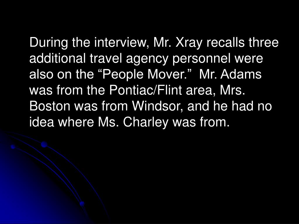 """During the interview, Mr. Xray recalls three additional travel agency personnel were also on the """"People Mover.""""  Mr. Adams was from the Pontiac/Flint area, Mrs. Boston was from Windsor, and he had no idea where Ms. Charley was from."""