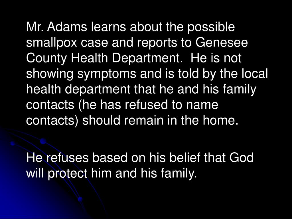 Mr. Adams learns about the possible smallpox case and reports to Genesee County Health Department.  He is not showing symptoms and is told by the local health department that he and his family contacts (he has refused to name contacts) should remain in the home.