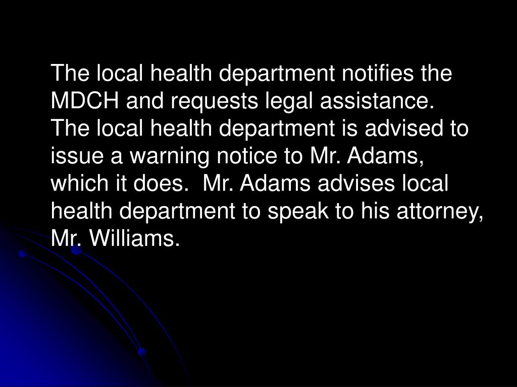 The local health department notifies the MDCH and requests legal assistance.  The local health department is advised to issue a warning notice to Mr. Adams, which it does.  Mr. Adams advises local health department to speak to his attorney, Mr. Williams.